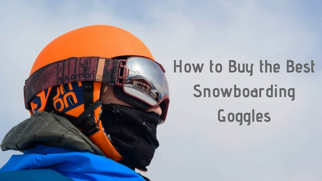 How to Buy the Best Snowboarding Goggles