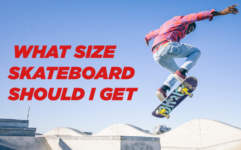 WHAT SKATEBOARD SIZE SHOULD I GET